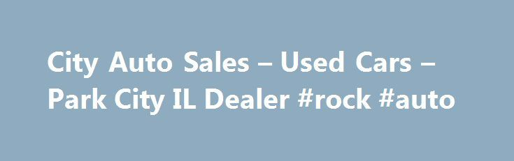 City Auto Sales – Used Cars – Park City IL Dealer #rock #auto http://netherlands.remmont.com/city-auto-sales-used-cars-park-city-il-dealer-rock-auto/  #auto city # City Auto Sales – Park City IL, 60085 Welcome to City Auto Sales IL Park City Used Cars, Used Pickup Trucks Lot 60085 Whether you're ready to buy or just thinking about it, we have tools on this site to help you with all aspects of buying Used Cars. Used Pickups For Sale inventory in Park City. Browse our inventory at City Auto…