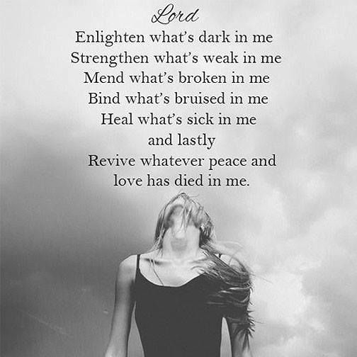 Lord, enlighten what's dark in me. Strengthen what's weak in me. Mend what's broken in me. Bind what's bruised in me. Heal what's sick in me and lastly, revive whatever peace and love has died in me.