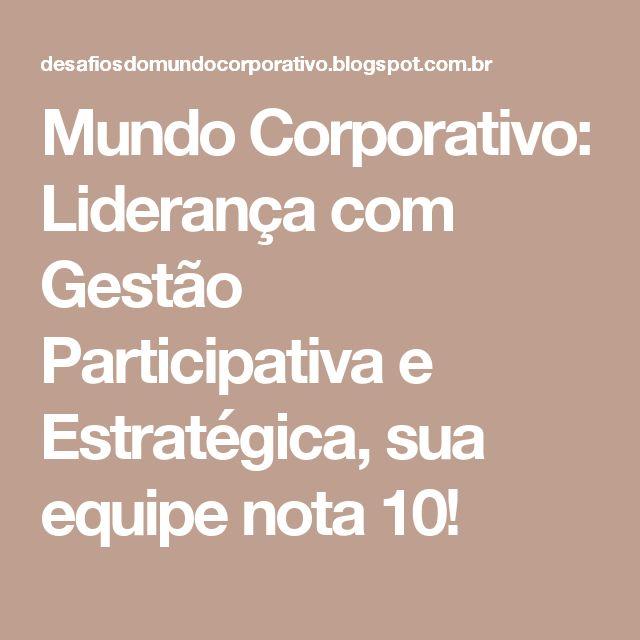 Mundo Corporativo: Liderança com Gestão Participativa e Estratégica, sua equipe nota 10!