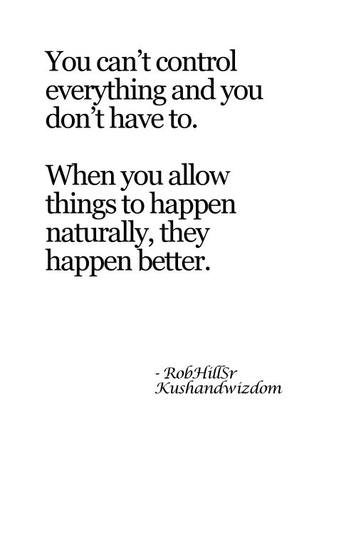 """You can't control everything and you don't have to. When you allow things to happen naturally, the happen better."""