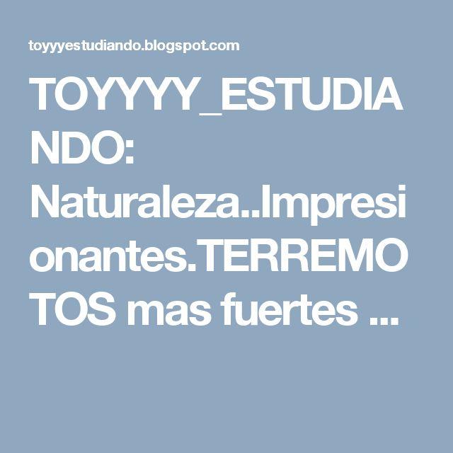 TOYYYY_ESTUDIANDO: Naturaleza..Impresionantes.TERREMOTOS mas fuertes ...
