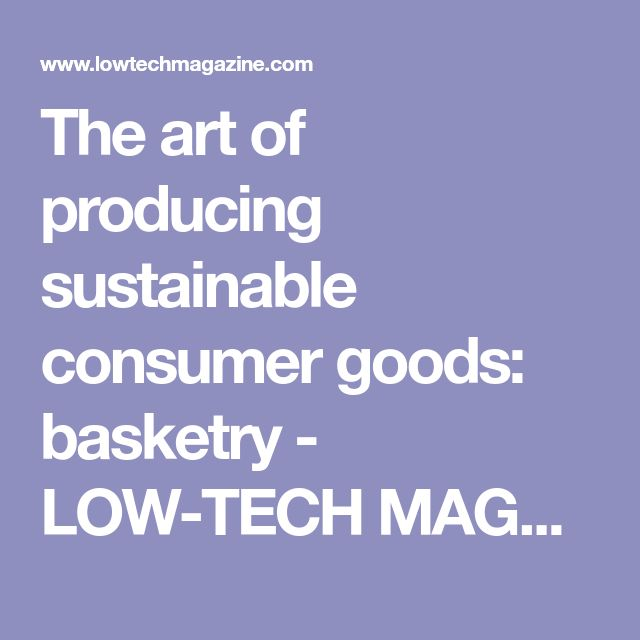 The art of producing sustainable consumer goods: basketry - LOW-TECH MAGAZINE--great review of the history of basket making