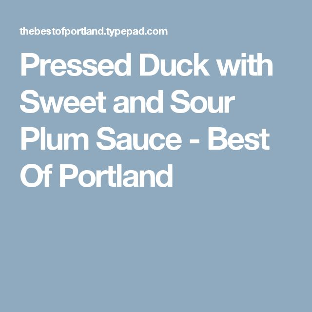 Pressed Duck with Sweet and Sour Plum Sauce - Best Of Portland