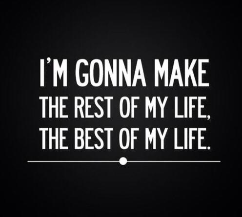 . I'm gonna make the rest of my life, the best of my life.