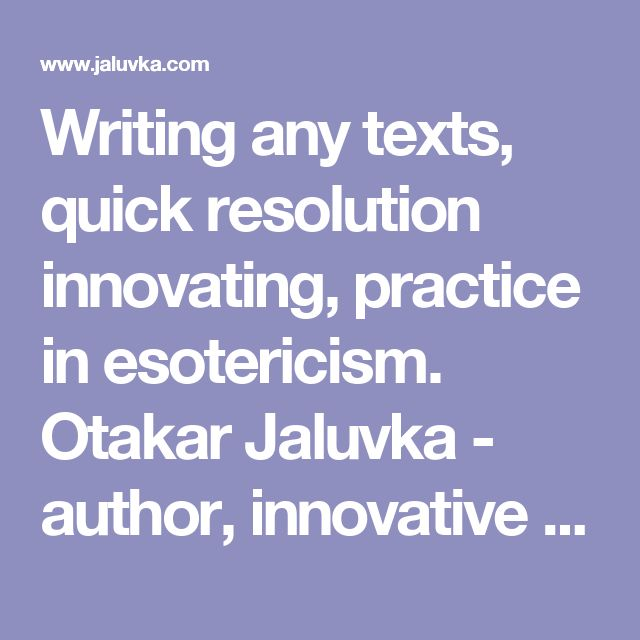 Writing any texts, quick resolution innovating, practice in esotericism. Otakar Jaluvka - author, innovative and esoteric activity http://www.jaluvka.com/author.htm