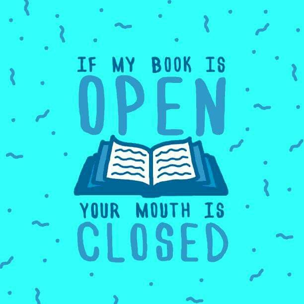 If my book is open, your mouth is closed.