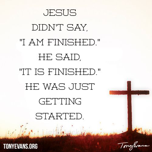"Jesus didn't say, ""I am finished."" He said, ""It is finished."" He was just getting started. - Tony Evans"