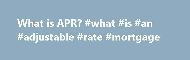 What is APR? #what #is #an #adjustable #rate #mortgage http://mortgage.remmont.com/what-is-apr-what-is-an-adjustable-rate-mortgage/  #mortgage apr # What is the APR on a mortgage? The annual percentage rate (or APR) is the amount of interest on your total loan amount that you'll pay annually (averaged over the full term of the loan). A lower APR translates to lower monthly payments. (You'll see APRs alongside interest rates in today's mortgage rates.) In many cases, it makes the most sense…
