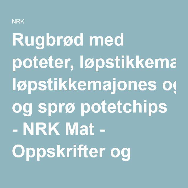 Rugbrød med poteter, løpstikkemajones og sprø potetchips - NRK Mat - Oppskrifter og inspirasjon