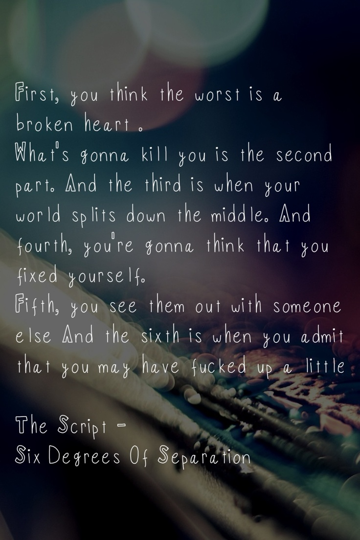"<3<3 Six Degrees Of Separation  |  The Script <3<3  ""...And fourth you're going to think that you've fixed yourself...And sixth is when you admit that you may have fucked up a little..."""
