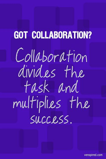 u201ccollaboration divides the task and multiplies the success