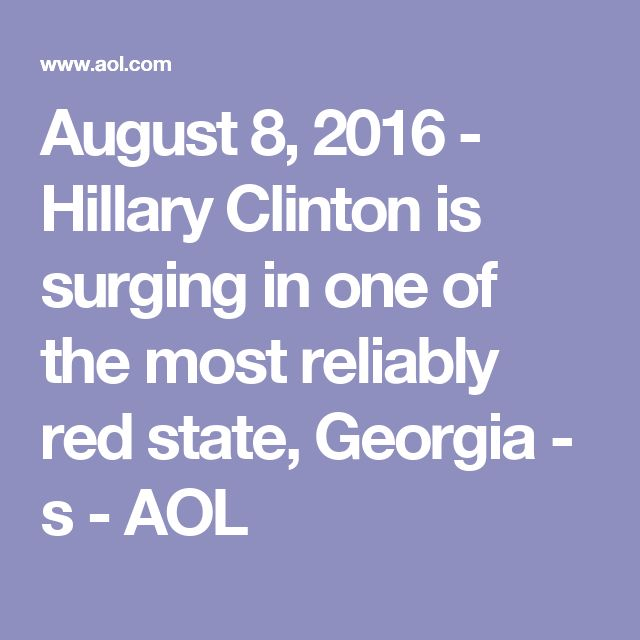 August 8, 2016 - Hillary Clinton is surging in one of the most reliably red state, Georgia - s - AOL