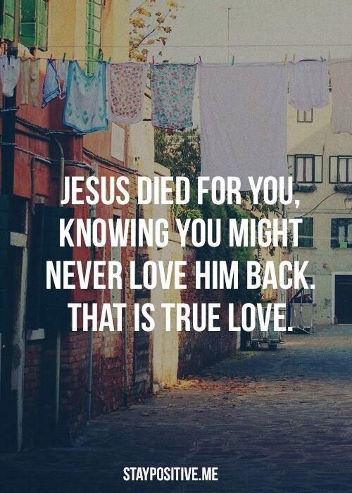 Jesus died for you, knowing you might never love Him back. That is True Love.