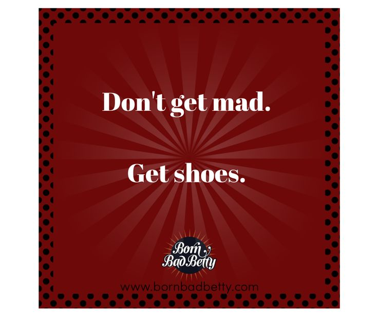 Don't get mad. Get shoes.