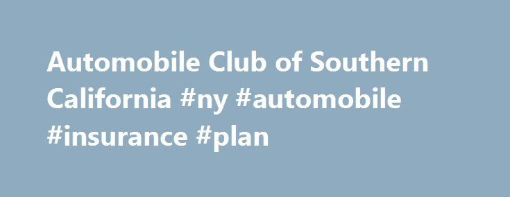 Automobile Club of Southern California #ny #automobile #insurance #plan http://georgia.remmont.com/automobile-club-of-southern-california-ny-automobile-insurance-plan/  # WHOLE LIFE INSURANCE WHOLE LIFE INSURANCE TERM LIFE INSURANCE TERM LIFE INSURANCE ANNUITIES ANNUITIES UNIVERSAL LIFE INSURANCE UNIVERSAL LIFE INSURANCE Life insurance underwritten and annuities offered by our affiliate AAA Life Insurance Company, Livonia, MI. AAA Life Insurance Company is licensed in all states except NY…