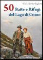 50 baite e rifugi del lago di Como  Autore: Baglioni, Gio Lodovico  Editore: Como A. Dominioni 2012  Collana: Centoecinquanta