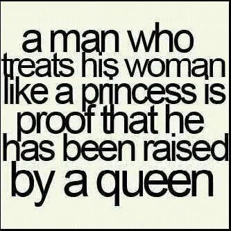 a man who treats his woman like a princess is proof that he has been raised by a queen: This Man, Real Man, Remember This, My Sons, My Boys, The Queen, Rai Boys, So True, Mothers In Law