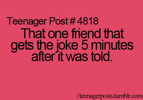 ...*cough* what does one say when ***I'm*** that friend?! ;) *giggles* It's SO true! *face desk* Lol! <3