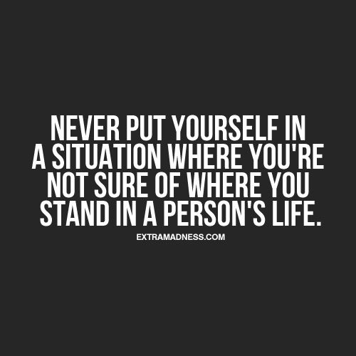Never put yourself in a situation where you're not sure of where you stand in a persons life.