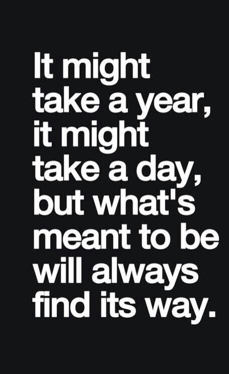It might take a year, it might take a day, what's meant to be will always find its way.