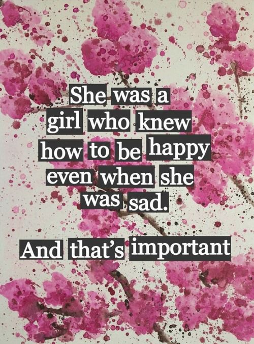 Learn how to be happy - She was a girl who knew how to be happy even when she was sad. And that's important. #quote