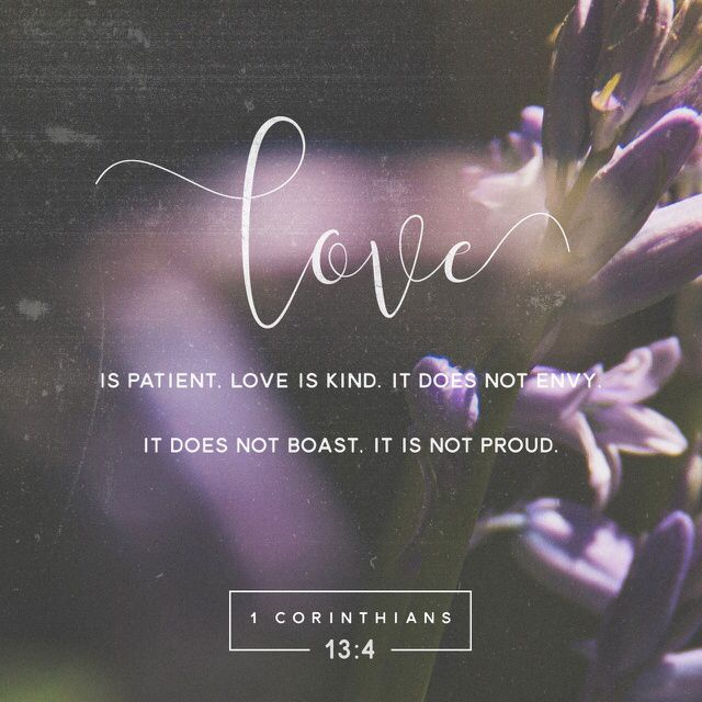 Love is patient and kind. Love is not jealous or boastful or proud 1 Corinthians 13:4