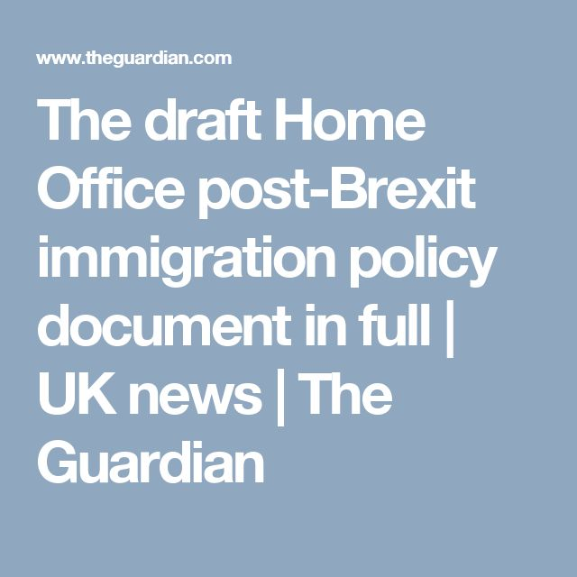 The draft Home Office post-Brexit immigration policy document in full | UK news | The Guardian