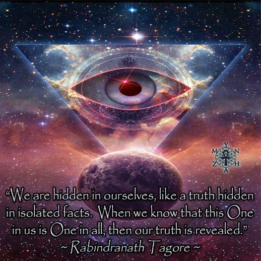 """""""We are hidden in ourselves, like a truth hidden in isolated facts. When we know that this One in us is One in all, then our truth is revealed."""" ~ Rabindranath Tagore"""