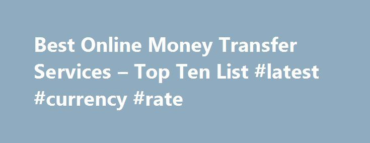 Best Online Money Transfer Services – Top Ten List #latest #currency #rate http://currency.nef2.com/best-online-money-transfer-services-top-ten-list-latest-currency-rate/  #online currency transfer # Best Online Money Transfer Services These are the best services for transferring money between two people. Services like this initially took hold as consumers needed a service where they could quickly and efficiently transfer money for online purchases such as those made on eBay or other auction…