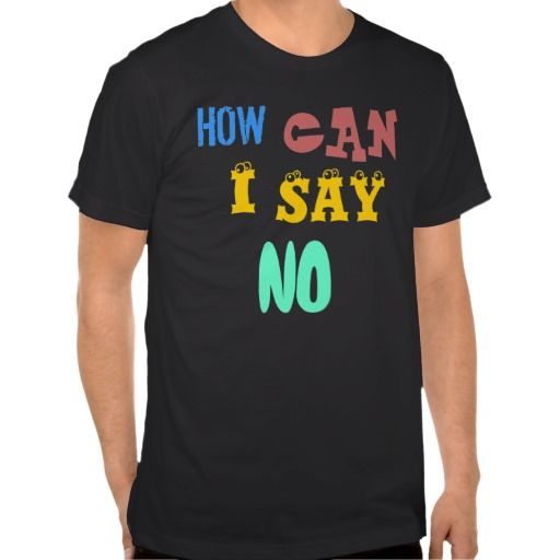 http://www.zazzle.com/how_can_i_say_no_mens_t_shirt-235158110042818362?rf=238703308182705739&CMPN=zBookmarklethow can I say no mens t-shirt