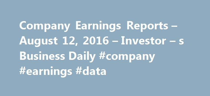 Company Earnings Reports – August 12, 2016 – Investor – s Business Daily #company #earnings #data http://earnings.remmont.com/company-earnings-reports-august-12-2016-investor-s-business-daily-company-earnings-data-3/  #company earnings data # New to IBD? Check this out. Learn how IBD's investing products and content help you make more money in the stock market. Hooray to a 100K! IBD reached a huge milestone this week on Twitter and it's all because of 100,000 of you! Special Edition Webinar…