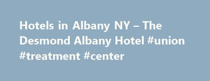 Hotels in Albany NY – The Desmond Albany Hotel #union #treatment #center http://austin.remmont.com/hotels-in-albany-ny-the-desmond-albany-hotel-union-treatment-center/  Discover the Best in Albany Hotels at The Desmond Voted 2017 Best Local Hotel among Albany Hotels Welcome to The Desmond Hotel Albany conveniently located at the entrance of the Albany International Airport, minutes from downtown Albany and adjacent to premier shopping on Wolf Road. Our hotel combines rich Americana design…