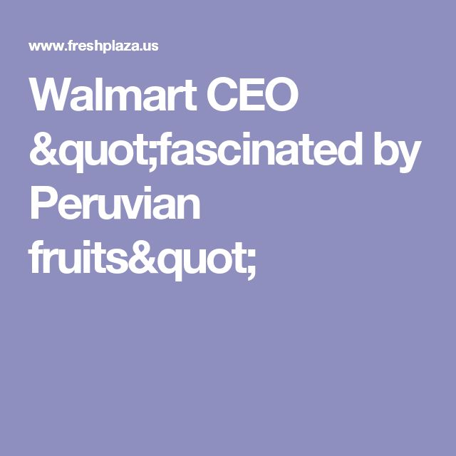 "Walmart CEO ""fascinated by Peruvian fruits"""