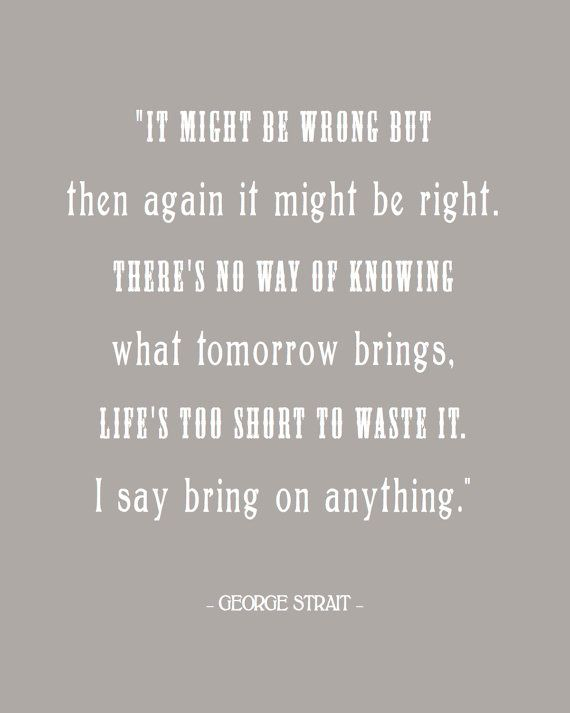 """""""It might be wrong but then again it might be right. There's no way of knowing what tomorrow brings, life's too short to waste it. I say bring on anything."""" George Strait printable"""
