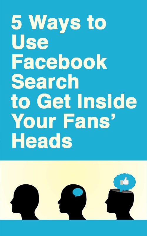 Want to get inside the heads of your FB fans? No problem. Here are 5 ways to use Facebook search to learn what your fans like (and see through their eyes).