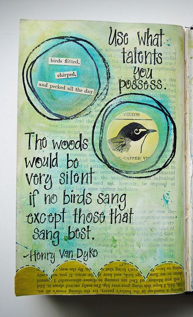 Use what talents you possess...The birds would be very silent if no birds sand except those that sang best.