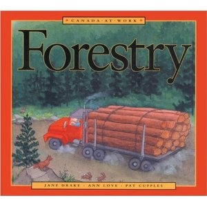 Canada at Work: Forestry, written by Jane Drake and Ann Love, and illustrated by Pat Cupples