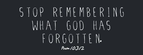 """""""Stop remembering what God has forgotten."""""""