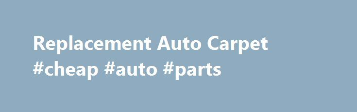 Replacement Auto Carpet #cheap #auto #parts http://usa.remmont.com/replacement-auto-carpet-cheap-auto-parts/  #auto carpet kits # Replacement Auto Carpet & Vinyl Floor Mats You've done all you could to keep the carpets in your vehicle looking clean and new. But they're not new, and after all these years and miles, they are looking worse for wear. Perhaps you're looking to restore your Chevy truck carpet to its original look. Or, maybe you'd like to make your ride quieter. Raybuck Autobody…