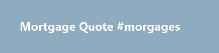 Mortgage Quote #morgages http://mortgage.nef2.com/mortgage-quote-morgages/  #mortgage quotes # Online Mortgage Quote Instant online Mortgages Quotes Our instant online mortgage quote system allows you to compare over 5000 mortgage quotes, updated daily to give you the best mortgage quote in the uk. Once you have found the right mortgage quote press enquire and Go Direct s advisors help you make sure  Read More