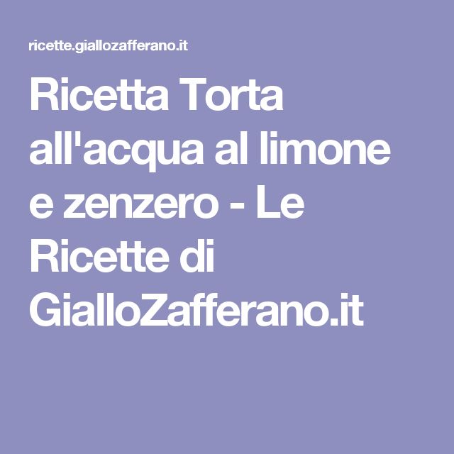 Ricetta Torta all'acqua al limone e zenzero - Le Ricette di GialloZafferano.it