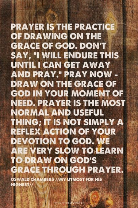 """Prayer is the practice of drawing on the grace of God. Don't say, """"I will endure this until I can get away and pray."""" Pray now - draw on the grace of God in your moment of need. Prayer is the most normal and useful thing; it is not simply a reflex action of yo... - Oswald Chambers // My Utmost for His Highest // Read more at http://desiringgod.org/blog/posts/100-quotes-from-you-on-sanctification"""