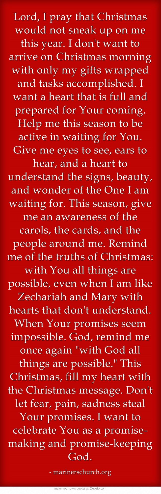 Lord, I pray that Christmas would not sneak up on me this year. I don't want to arrive on Christmas morning with only my gifts wrapped and tasks accomplished. I want a heart that is full and prepared for Your coming. Help me this season to be active in waiting for You. Give me eyes to see, ears to hear, and a heart to understand the signs, beauty, and wonder of the One I am waiting for. This season, give me an awareness of the carols, the cards, and the people around me....: