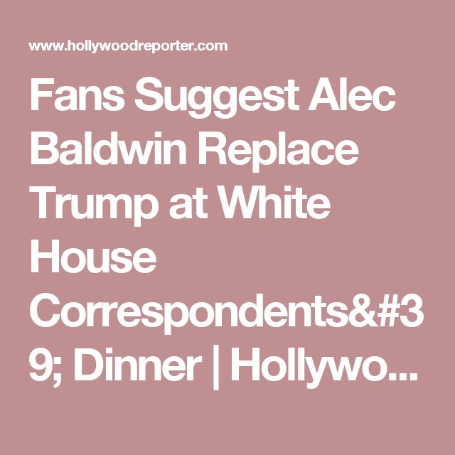 Fans Suggest Alec Baldwin Replace Trump at White House Correspondents' Dinner   Hollywood Reporter