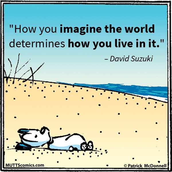 How you imagined the world determines how you live in it...  Mutts Comics