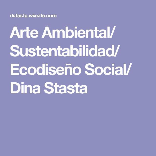 Arte Ambiental/ Sustentabilidad/ Ecodiseño Social/ Dina Stasta