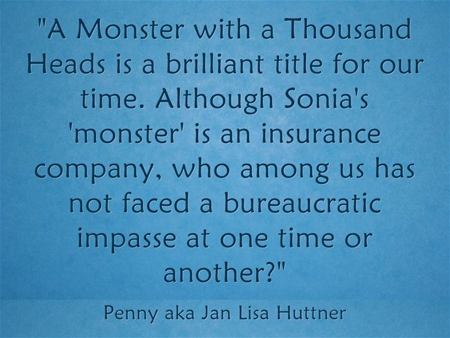 """""""A Monster with a Thousand Heads is a brilliant title for our time. Although Sonia's 'monster' is an insurance company, who among us has not faced a bureaucratic impasse at one time or another?"""""""