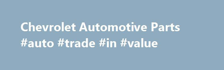 Chevrolet Automotive Parts #auto #trade #in #value http://sweden.remmont.com/chevrolet-automotive-parts-auto-trade-in-value/  #chevrolet auto parts # Chevrolet Discount Car Auto Body Parts Online Looking for Chevrolet automotive parts? Mac Auto Parts is the leading online seller of automotive parts for any make, model or type of car. We offer automotive parts at competitive prices. Welcome to Mac Auto Parts For hands-on automotive building or automotive maintenance, Mac Auto Parts has every…