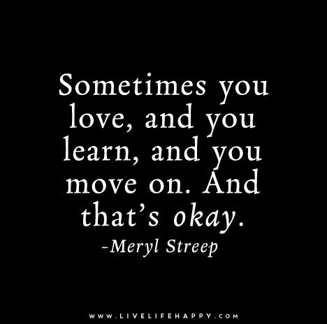 Sometimes you love, and you learn, and you move on. And that's okay. - Meryl Streep
