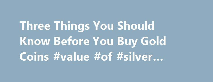 Three Things You Should Know Before You Buy Gold Coins #value #of #silver #dollars http://coin.nef2.com/three-things-you-should-know-before-you-buy-gold-coins-value-of-silver-dollars/  #gold coins # Three Things You Should Know Before You Buy Gold Coins James Bucki is a coin collector, part-time coin dealer and a professional numismatic writer. He has received national recognition for assembling outstanding registry sets of U.S. coins and has won various awards for his coin exhibits at coin…